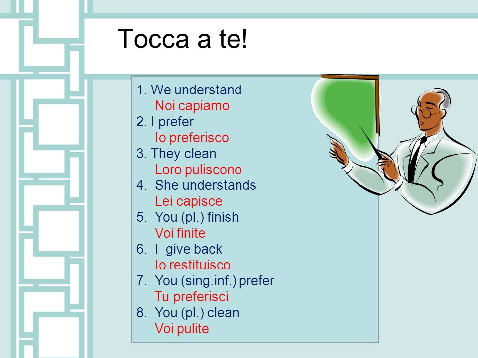 Tocca a te! 1. We understand Noi capiamo 2. I prefer Io preferisco 3. They clean Loro puliscono 4. She understands Lei capisce 5. You (pl.) finish Voi