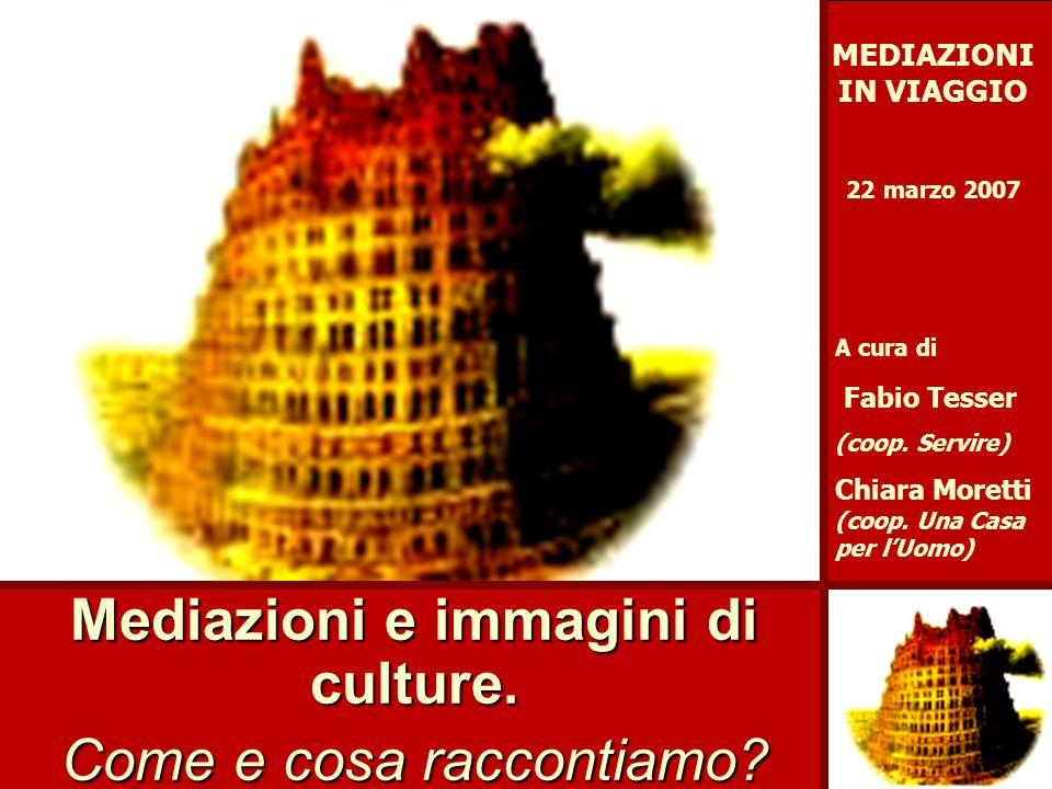 Mediazioni e immagini di culture. Come e cosa raccontiamo? MEDIAZIONI IN VIAGGIO 22 marzo 2007 A cura di Fabio Tesser (coop. Servire) Chiara Moretti (