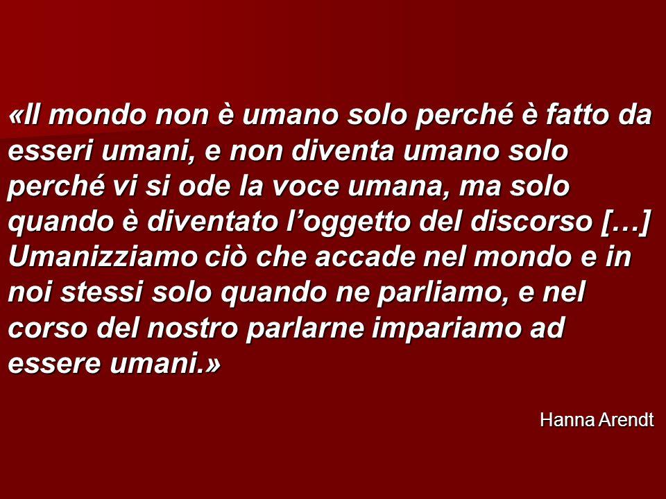 «Il mondo non è umano solo perché è fatto da esseri umani, e non diventa umano solo perché vi si ode la voce umana, ma solo quando è diventato loggetto del discorso […] Umanizziamo ciò che accade nel mondo e in noi stessi solo quando ne parliamo, e nel corso del nostro parlarne impariamo ad essere umani.» Hanna Arendt