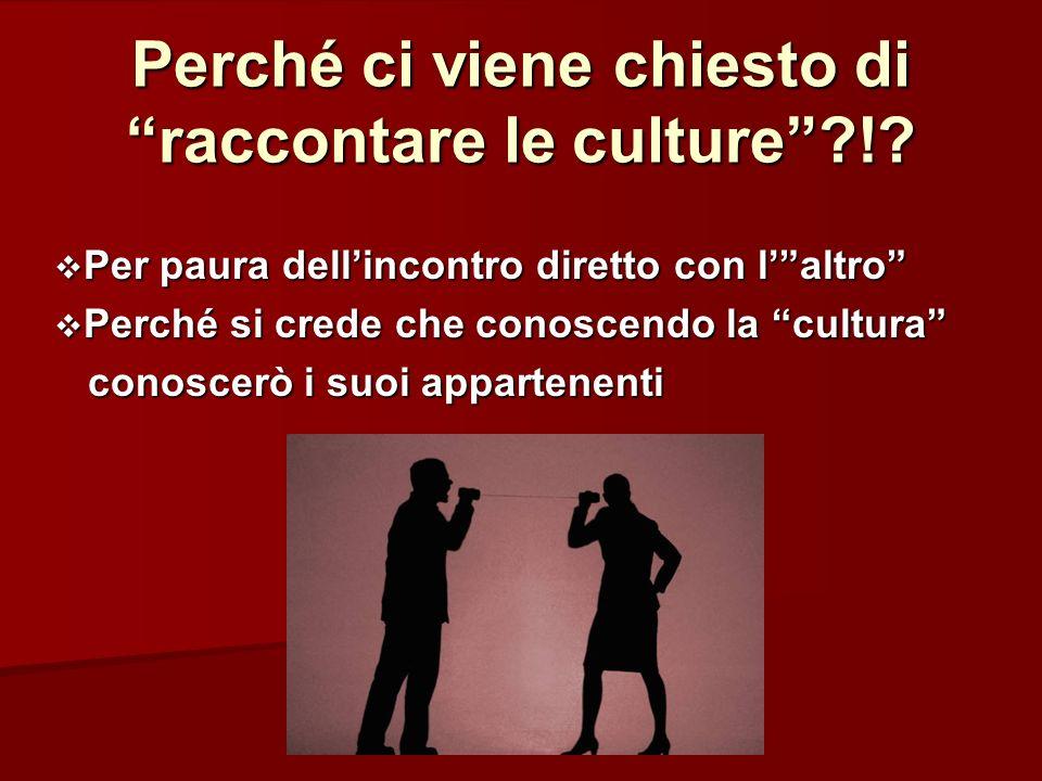 Perché ci viene chiesto di raccontare le culture?!? Per paura dellincontro diretto con laltro Per paura dellincontro diretto con laltro Perché si cred