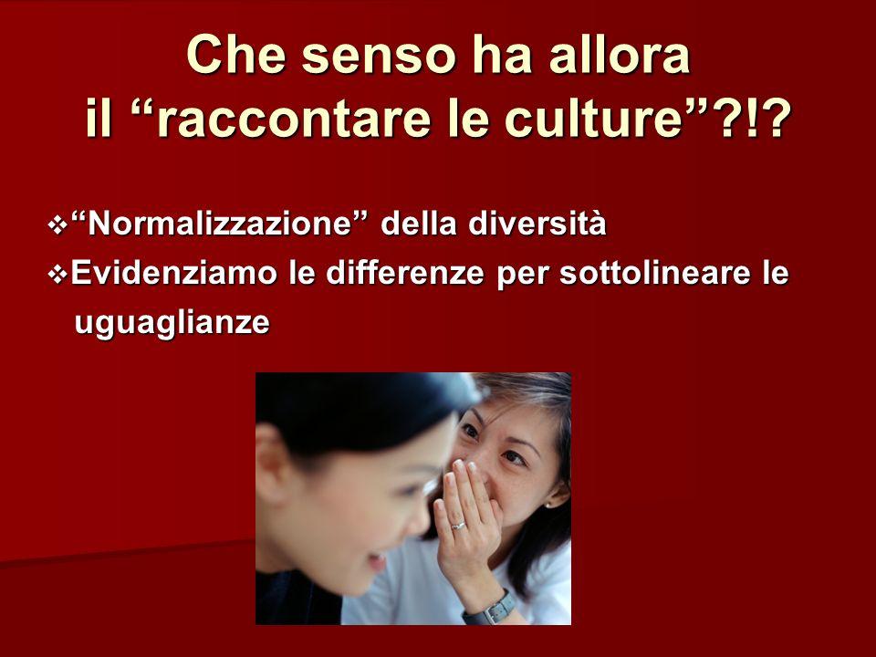 Che senso ha allora il raccontare le culture?!? Normalizzazione della diversità Normalizzazione della diversità Evidenziamo le differenze per sottolin