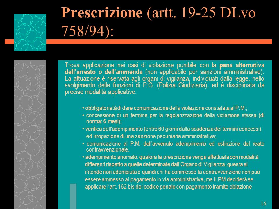 16 Prescrizione (artt. 19-25 DLvo 758/94): Trova applicazione nei casi di violazione punibile con la pena alternativa dell'arresto o dell'ammenda (non