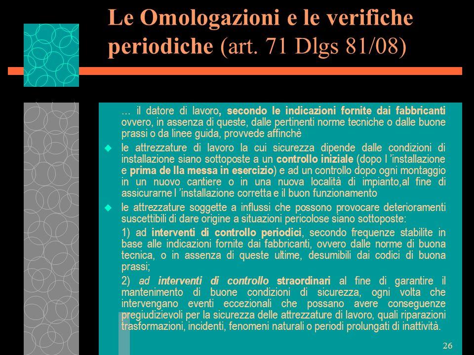 26 Le Omologazioni e le verifiche periodiche (art. 71 Dlgs 81/08) … il datore di lavoro, secondo le indicazioni fornite dai fabbricanti ovvero, in ass
