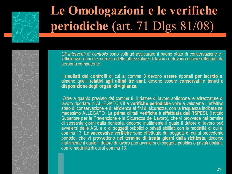 27 Le Omologazioni e le verifiche periodiche (art. 71 Dlgs 81/08) Gli interventi di controllo sono volti ad assicurare il buono stato di conservazione