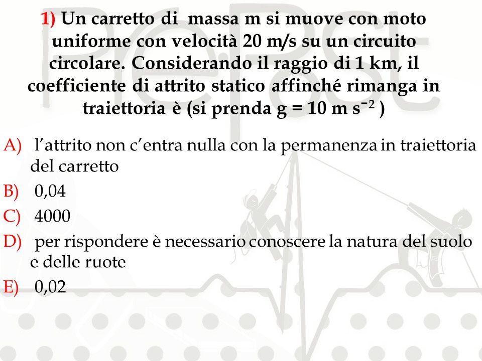 A) lattrito non centra nulla con la permanenza in traiettoria del carretto B) 0,04 C) 4000 D) per rispondere è necessario conoscere la natura del suolo e delle ruote E) 0,02 1) Un carretto di massa m si muove con moto uniforme con velocità 20 m/s su un circuito circolare.