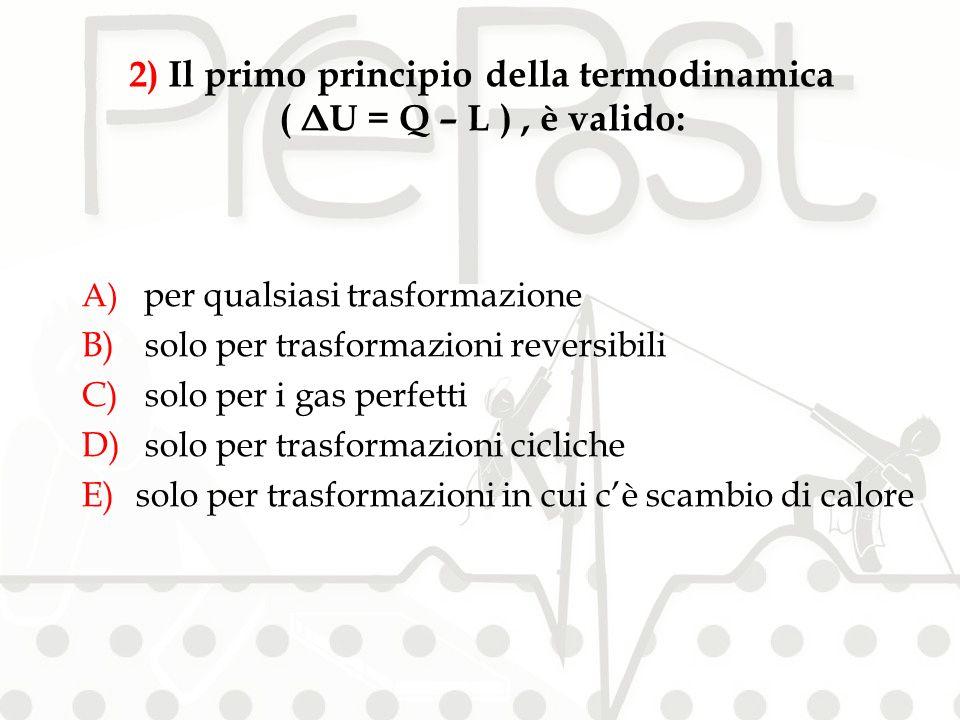 A) per qualsiasi trasformazione B) solo per trasformazioni reversibili C) solo per i gas perfetti D) solo per trasformazioni cicliche E)solo per trasformazioni in cui cè scambio di calore 2) Il primo principio della termodinamica ( ΔU = Q – L ), è valido: RISPOSTA A
