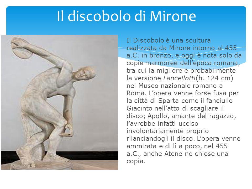 Il discobolo di Mirone Il Discobolo è una scultura realizzata da Mirone intorno al 455 a.C. in bronzo, e oggi è nota solo da copie marmoree dellepoca