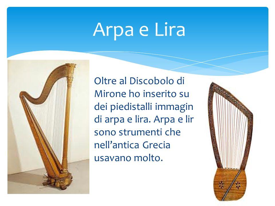 Oltre al Discobolo di Mirone ho inserito su dei piedistalli immagini di arpa e lira. Arpa e lira sono strumenti che nellantica Grecia usavano molto. A
