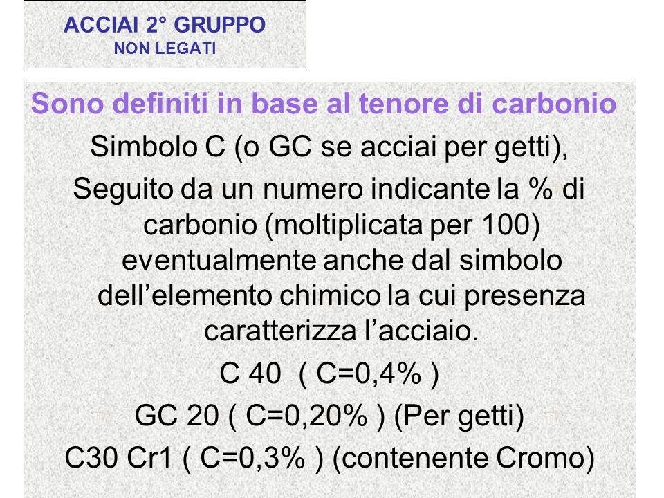 Sono definiti in base al tenore di carbonio Simbolo C (o GC se acciai per getti), Seguito da un numero indicante la % di carbonio (moltiplicata per 10