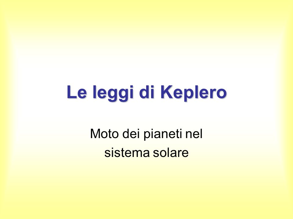 Le leggi di Keplero Moto dei pianeti nel sistema solare