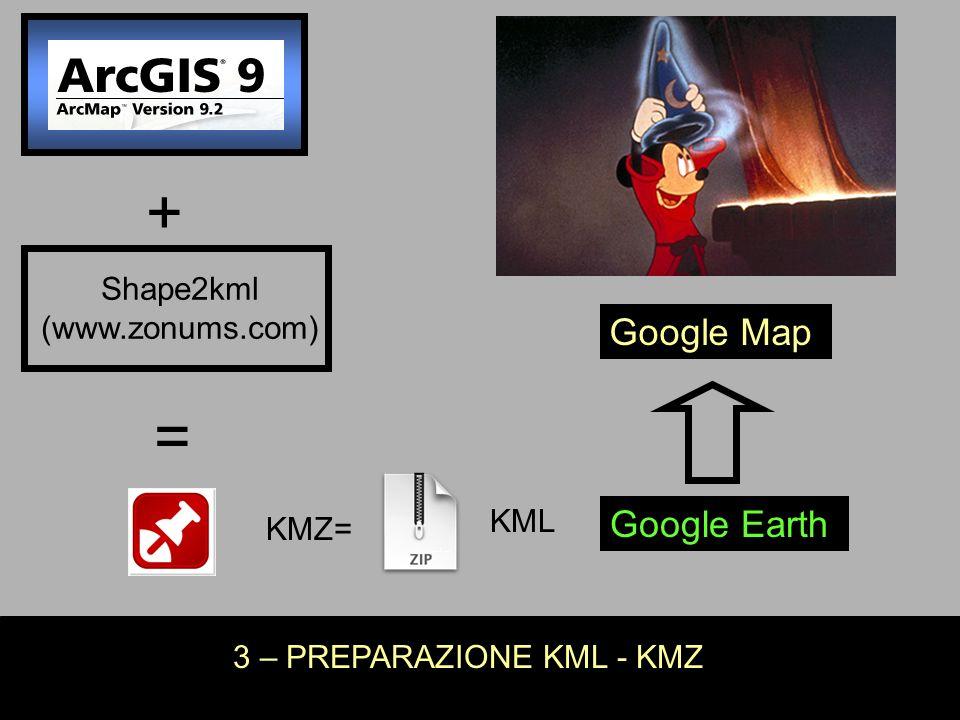 3 – PREPARAZIONE KML - KMZ KMZ= KML Shape2kml (www.zonums.com) + = Google Earth Google Map