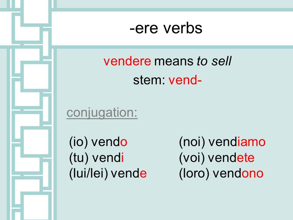 -ere verbs vendere means to sell stem: vend- (io) vendo (tu) vendi (lui/lei) vende (noi) vendiamo (voi) vendete (loro) vendono conjugation: