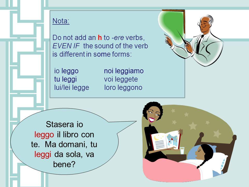 Nota: Do not add an h to -ere verbs, EVEN IF the sound of the verb is different in some forms: io leggo noi leggiamo tu leggi voi leggete lui/lei legg