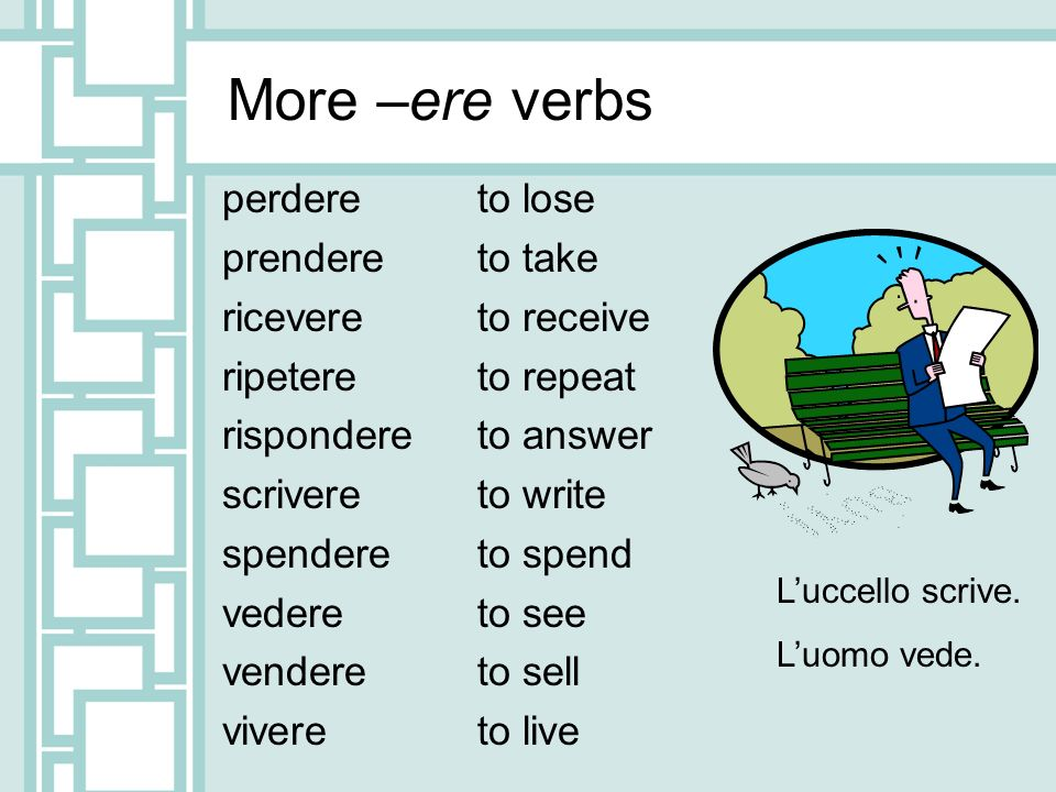 More –ere verbs perdere prendere ricevere ripetere rispondere scrivere spendere vedere vendere vivere to lose to take to receive to repeat to answer to write to spend to see to sell to live Luccello scrive.