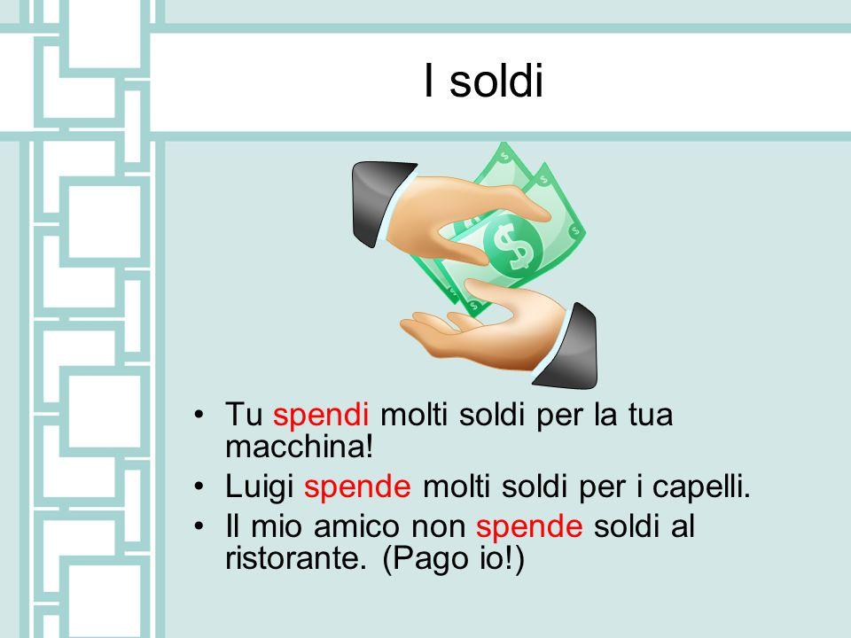 I soldi Tu spendi molti soldi per la tua macchina! Luigi spende molti soldi per i capelli. Il mio amico non spende soldi al ristorante. (Pago io!)