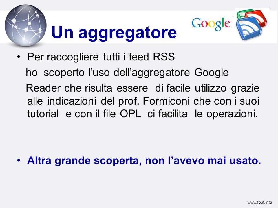 Un aggregatore Per raccogliere tutti i feed RSS ho scoperto luso dellaggregatore Google Reader che risulta essere di facile utilizzo grazie alle indicazioni del prof.