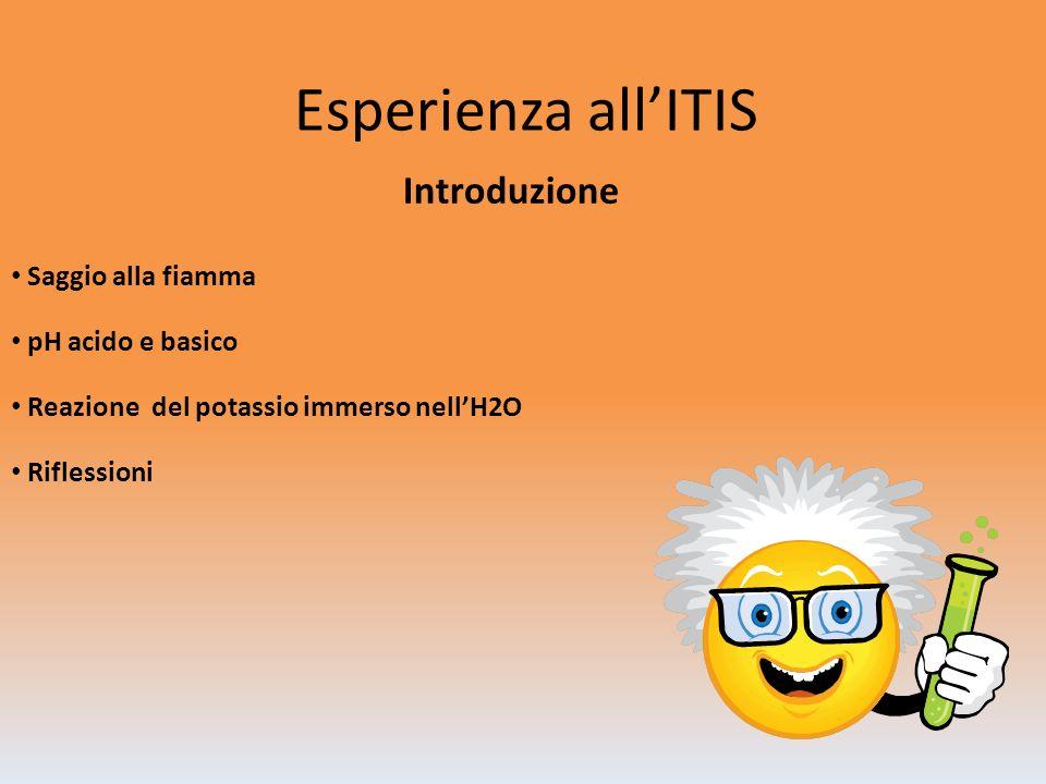 Esperienza allITIS Introduzione Saggio alla fiamma pH acido e basico Reazione del potassio immerso nellH2O Riflessioni