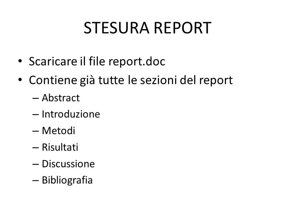 STESURA REPORT Scaricare il file report.doc Contiene già tutte le sezioni del report – Abstract – Introduzione – Metodi – Risultati – Discussione – Bibliografia