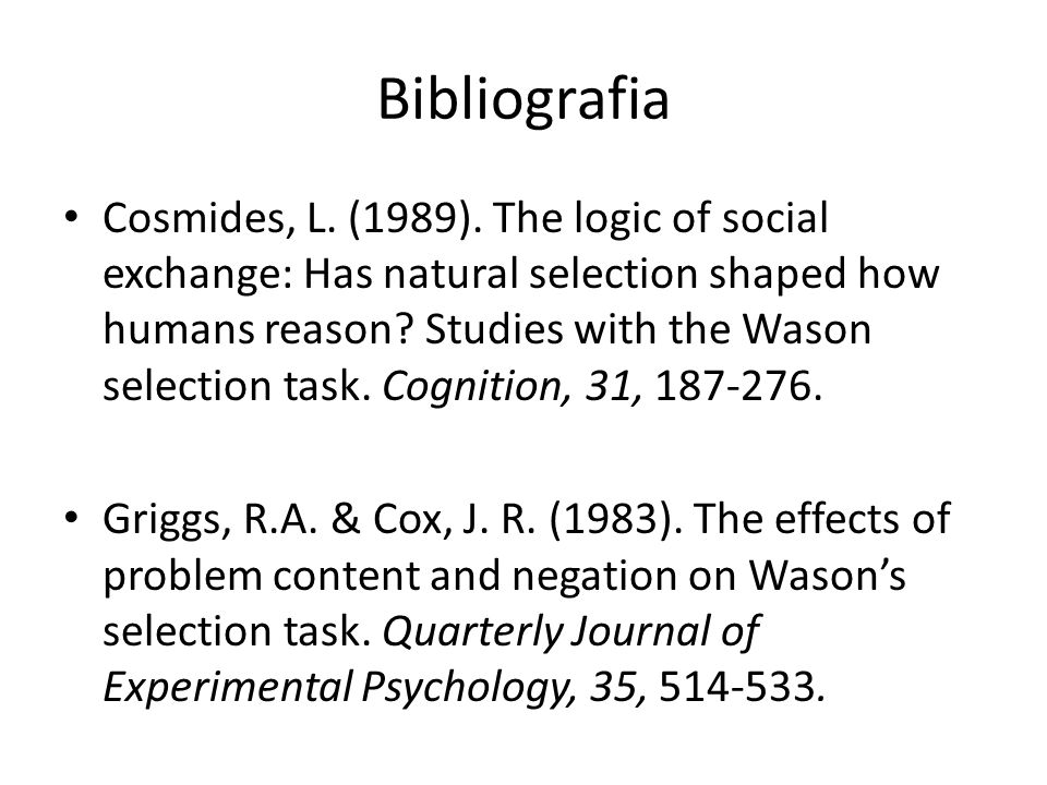 Bibliografia Cosmides, L. (1989). The logic of social exchange: Has natural selection shaped how humans reason? Studies with the Wason selection task.