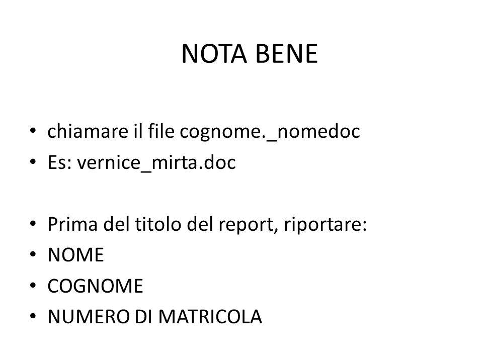 chiamare il file cognome._nomedoc Es: vernice_mirta.doc Prima del titolo del report, riportare: NOME COGNOME NUMERO DI MATRICOLA NOTA BENE