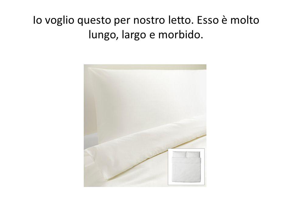 Io voglio questo per nostro letto. Esso è molto lungo, largo e morbido.