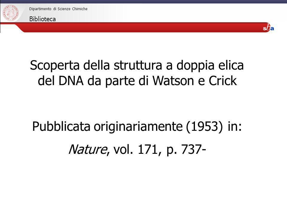 27/04/2009 Dipartimento di Scienze Chimiche Biblioteca Scoperta della struttura a doppia elica del DNA da parte di Watson e Crick Pubblicata originari
