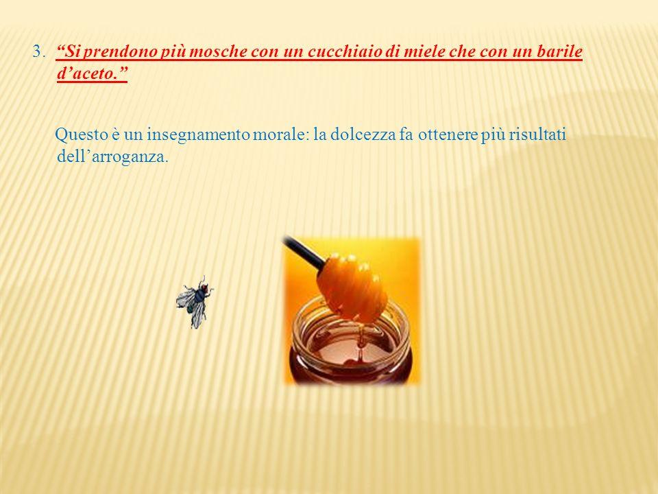 3. Si prendono più mosche con un cucchiaio di miele che con un barile daceto. Questo è un insegnamento morale: la dolcezza fa ottenere più risultati d