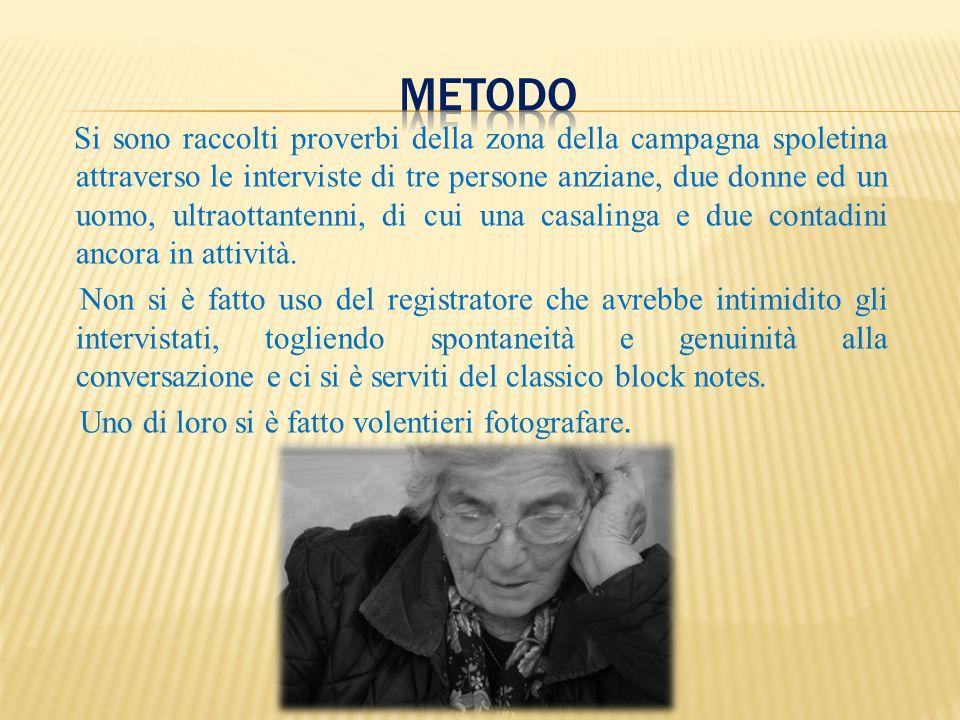 Si sono raccolti proverbi della zona della campagna spoletina attraverso le interviste di tre persone anziane, due donne ed un uomo, ultraottantenni,