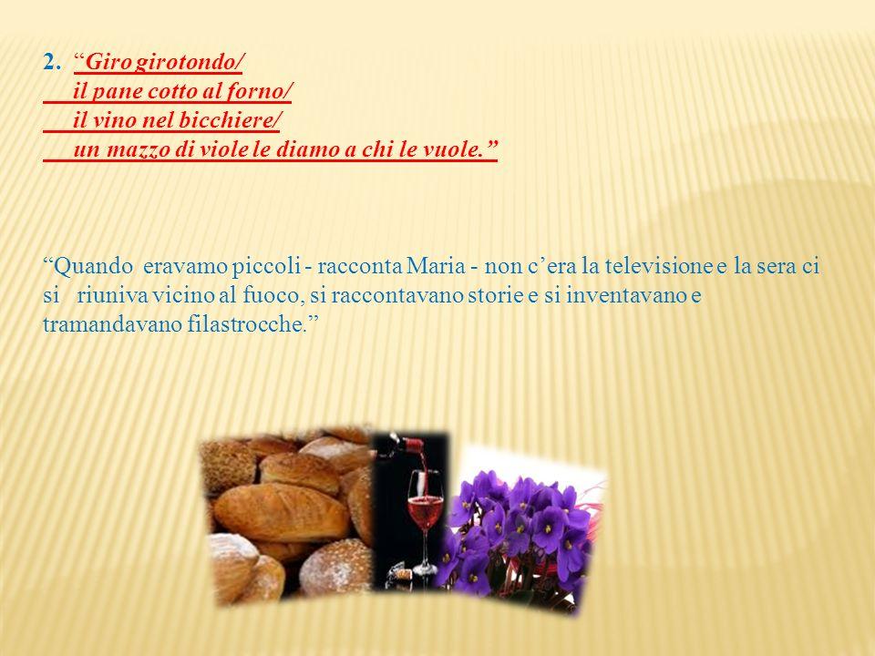 2. Giro girotondo/ il pane cotto al forno/ il vino nel bicchiere/ un mazzo di viole le diamo a chi le vuole. Quando eravamo piccoli - racconta Maria -