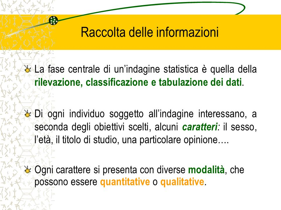 Raccolta delle informazioni La fase centrale di unindagine statistica è quella della rilevazione, classificazione e tabulazione dei dati. Di ogni indi