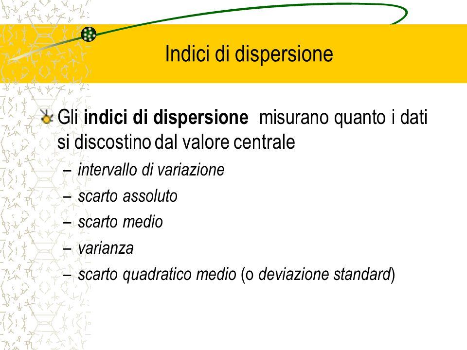 Indici di dispersione Gli indici di dispersione misurano quanto i dati si discostino dal valore centrale – intervallo di variazione – scarto assoluto