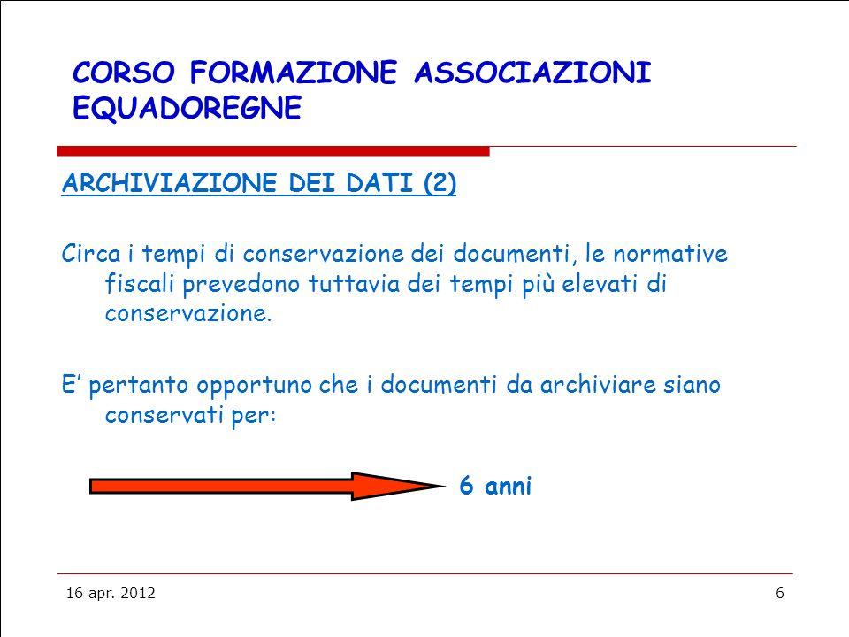 16 apr. 20126 CORSO FORMAZIONE ASSOCIAZIONI EQUADOREGNE ARCHIVIAZIONE DEI DATI (2) Circa i tempi di conservazione dei documenti, le normative fiscali