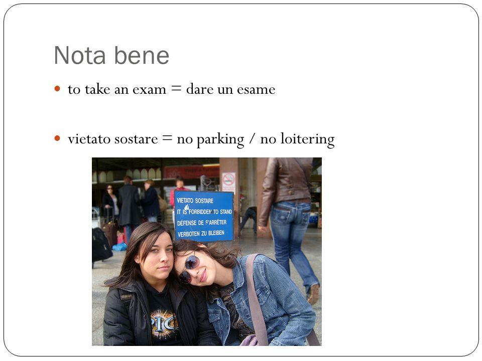 Nota bene to take an exam = dare un esame vietato sostare = no parking / no loitering