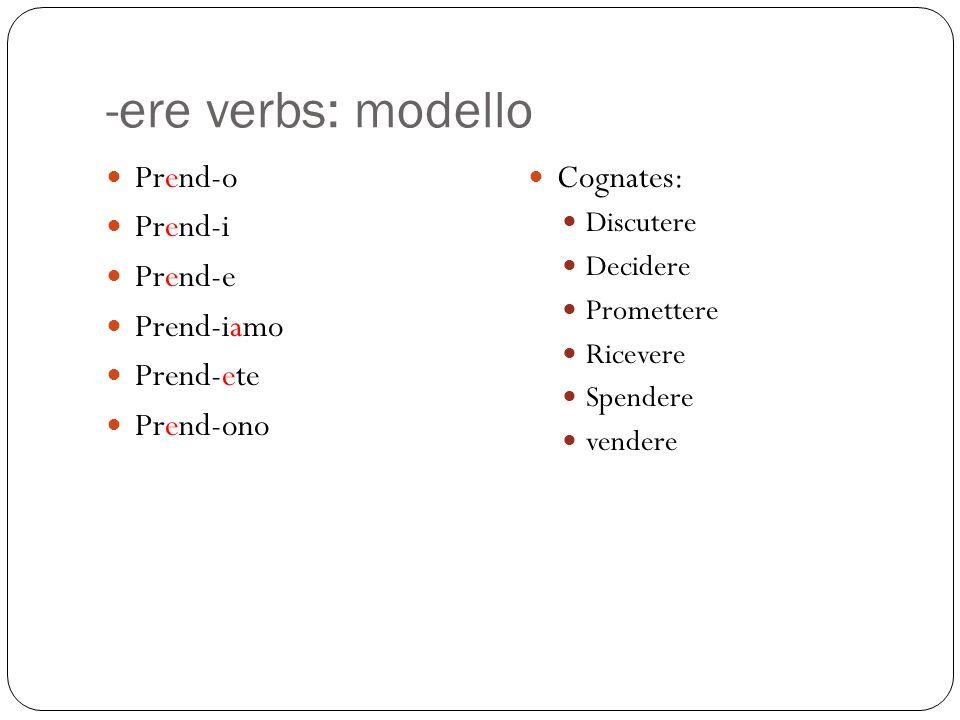 -ere verbs: modello Prend-o Prend-i Prend-e Prend-iamo Prend-ete Prend-ono Cognates: Discutere Decidere Promettere Ricevere Spendere vendere