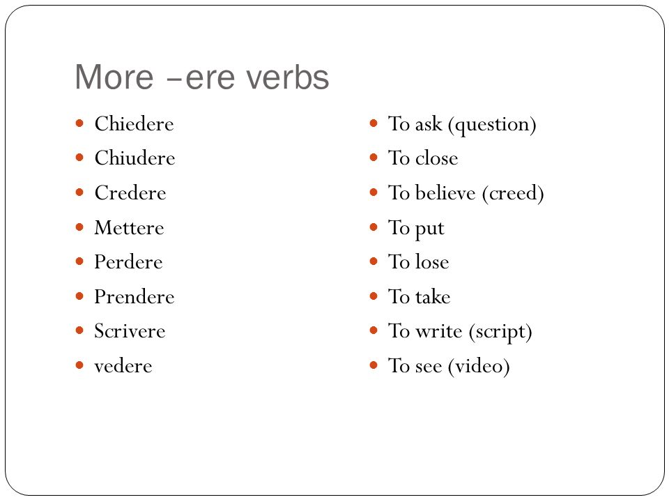More –ere verbs Chiedere Chiudere Credere Mettere Perdere Prendere Scrivere vedere To ask (question) To close To believe (creed) To put To lose To tak