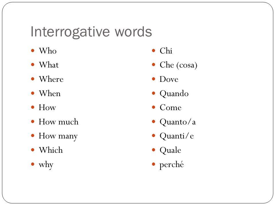 Interrogative words Who What Where When How How much How many Which why Chi Che (cosa) Dove Quando Come Quanto/a Quanti/e Quale perché
