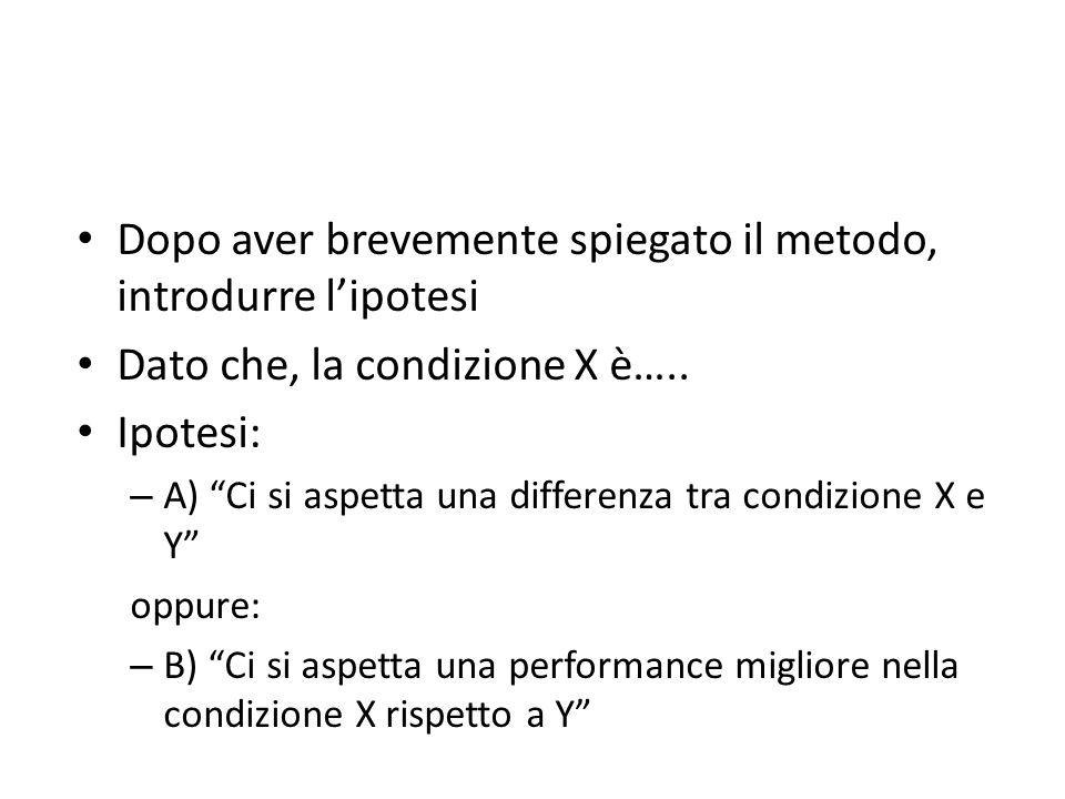 Dopo aver brevemente spiegato il metodo, introdurre lipotesi Dato che, la condizione X è….. Ipotesi: – A) Ci si aspetta una differenza tra condizione