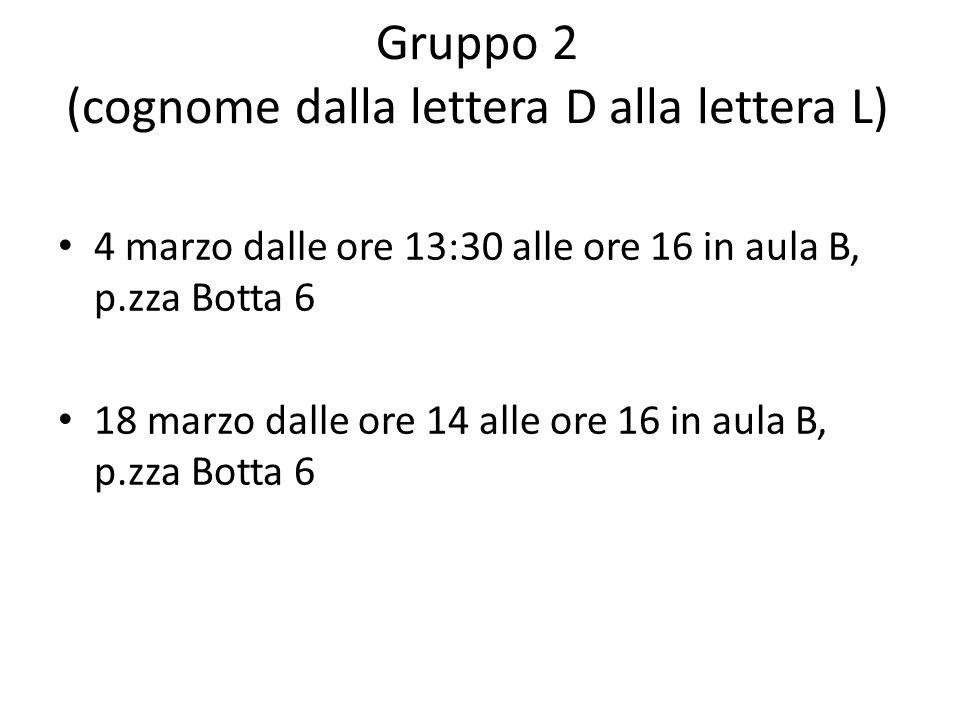 Gruppo 2 (cognome dalla lettera D alla lettera L) 4 marzo dalle ore 13:30 alle ore 16 in aula B, p.zza Botta 6 18 marzo dalle ore 14 alle ore 16 in au