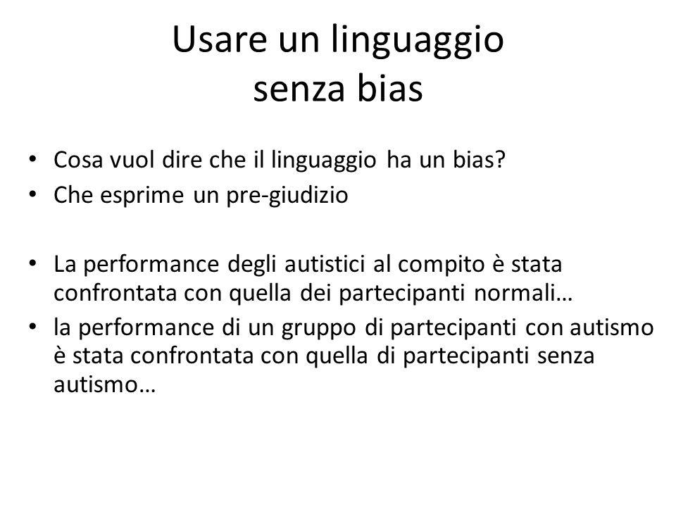 Usare un linguaggio senza bias Cosa vuol dire che il linguaggio ha un bias? Che esprime un pre-giudizio La performance degli autistici al compito è st
