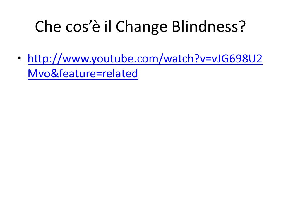 Che cosè il Change Blindness? http://www.youtube.com/watch?v=vJG698U2 Mvo&feature=related http://www.youtube.com/watch?v=vJG698U2 Mvo&feature=related