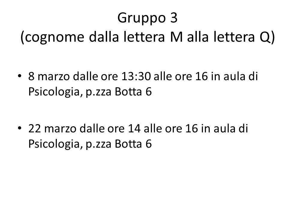 Gruppo 3 (cognome dalla lettera M alla lettera Q) 8 marzo dalle ore 13:30 alle ore 16 in aula di Psicologia, p.zza Botta 6 22 marzo dalle ore 14 alle