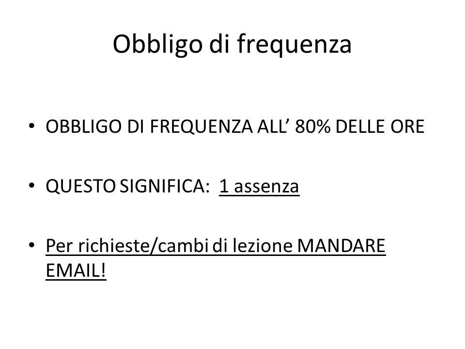Obbligo di frequenza OBBLIGO DI FREQUENZA ALL 80% DELLE ORE QUESTO SIGNIFICA: 1 assenza Per richieste/cambi di lezione MANDARE EMAIL!