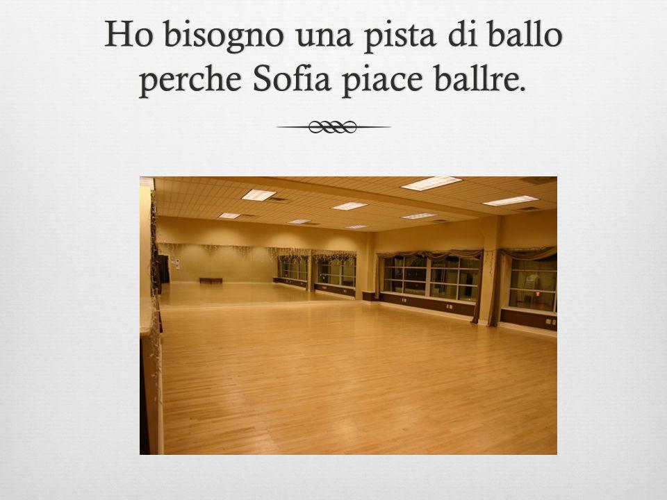 Ho bisogno una pista di ballo perche Sofia piace ballre.