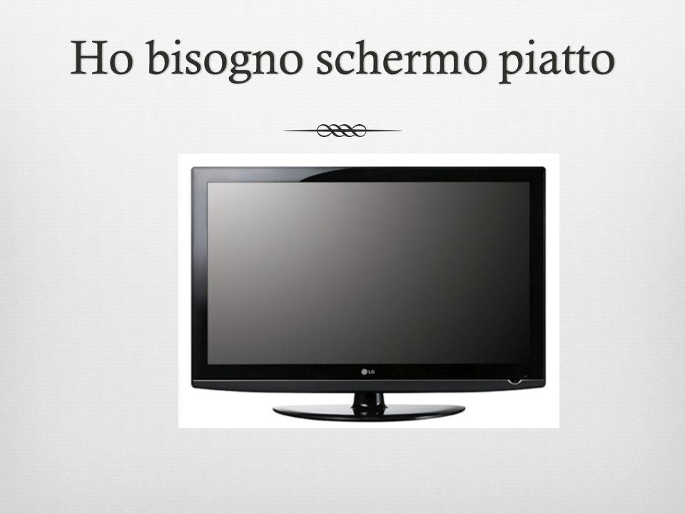 Ho bisogno schermo piattoHo bisogno schermo piatto