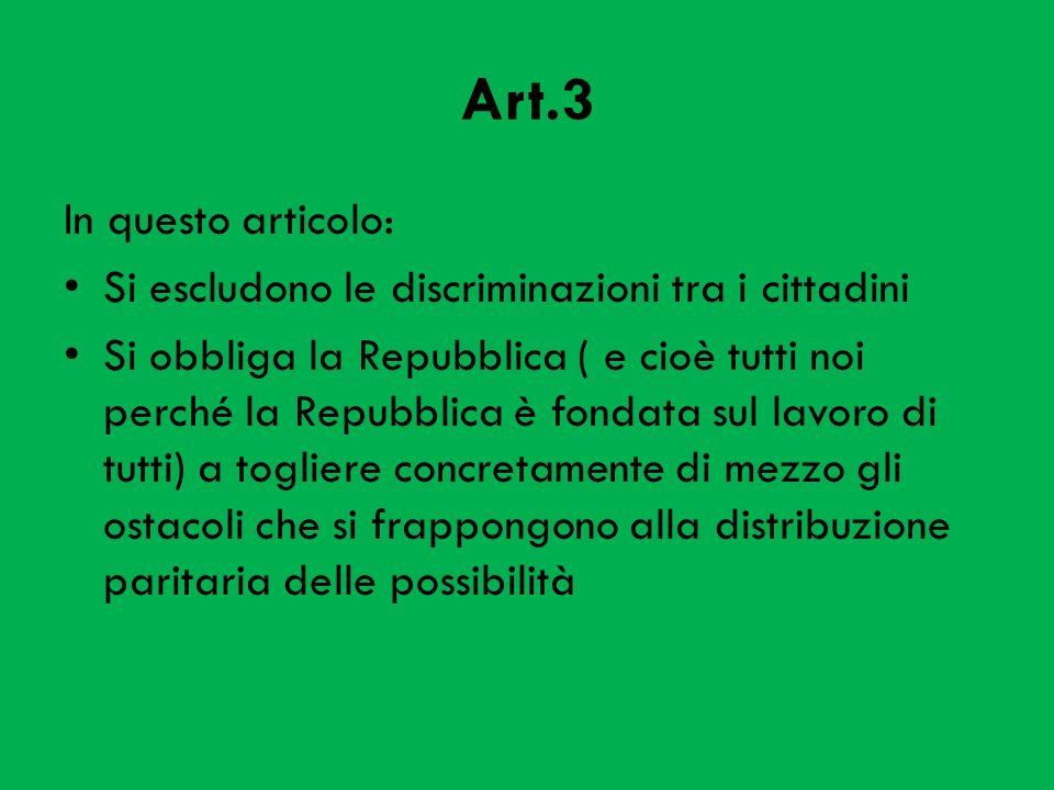 Art.3 In questo articolo: Si escludono le discriminazioni tra i cittadini Si obbliga la Repubblica ( e cioè tutti noi perché la Repubblica è fondata sul lavoro di tutti) a togliere concretamente di mezzo gli ostacoli che si frappongono alla distribuzione paritaria delle possibilità