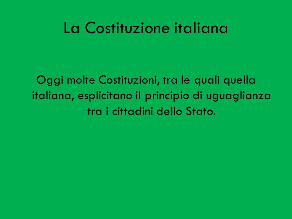 La Costituzione italiana Oggi molte Costituzioni, tra le quali quella italiana, esplicitano il principio di uguaglianza tra i cittadini dello Stato.