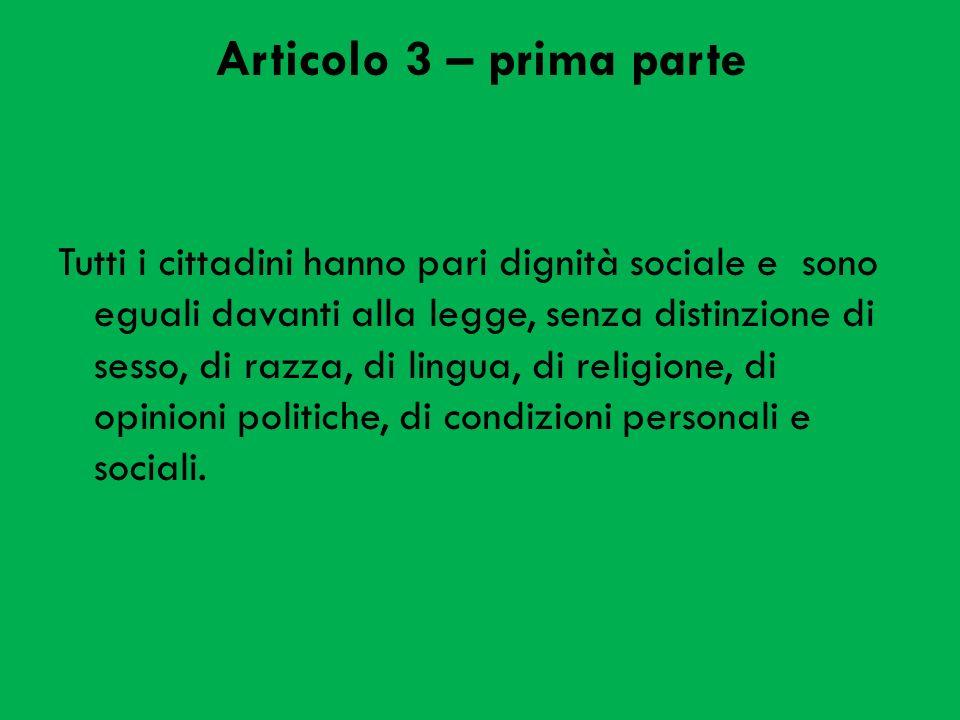 Articolo 3 – prima parte Tutti i cittadini hanno pari dignità sociale e sono eguali davanti alla legge, senza distinzione di sesso, di razza, di lingua, di religione, di opinioni politiche, di condizioni personali e sociali.