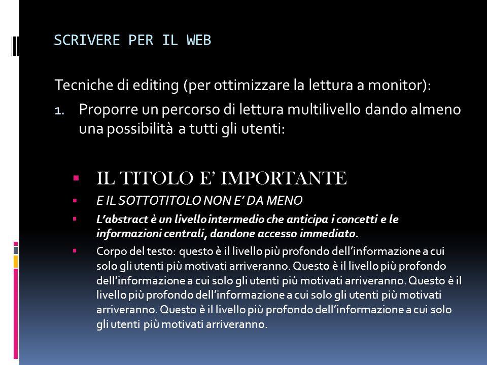 SCRIVERE PER IL WEB Tecniche di editing (per ottimizzare la lettura a monitor): 1. Proporre un percorso di lettura multilivello dando almeno una possi