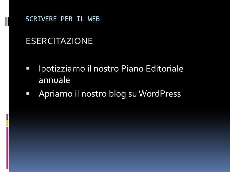 SCRIVERE PER IL WEB ESERCITAZIONE Ipotizziamo il nostro Piano Editoriale annuale Apriamo il nostro blog su WordPress