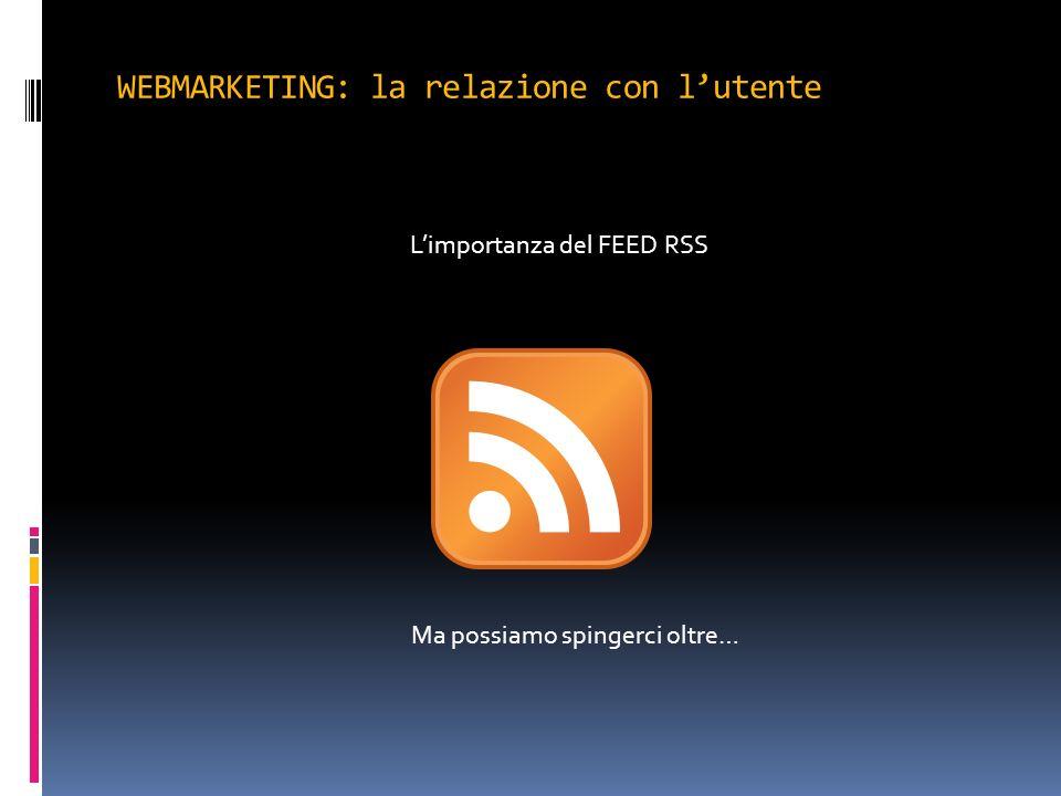 WEBMARKETING: la relazione con lutente Limportanza del FEED RSS Ma possiamo spingerci oltre…